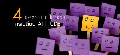 4 เรื่องแย่ แก้ได้ด้วยการเปลี่ยน Attitude