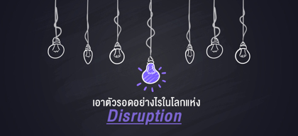 เอาตัวรอดอย่างไรในโลกแห่ง Disruption