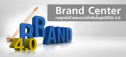 Brand Center กลยุทธ์สร้างแบรนด์ยั่งยืนในยุคดิจิทัล 4.0