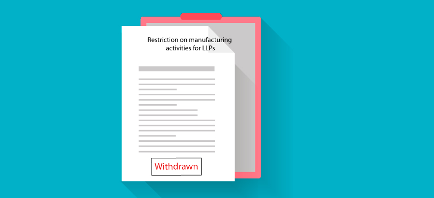 Restriction on LLPs for manufacturing activities withdrawn