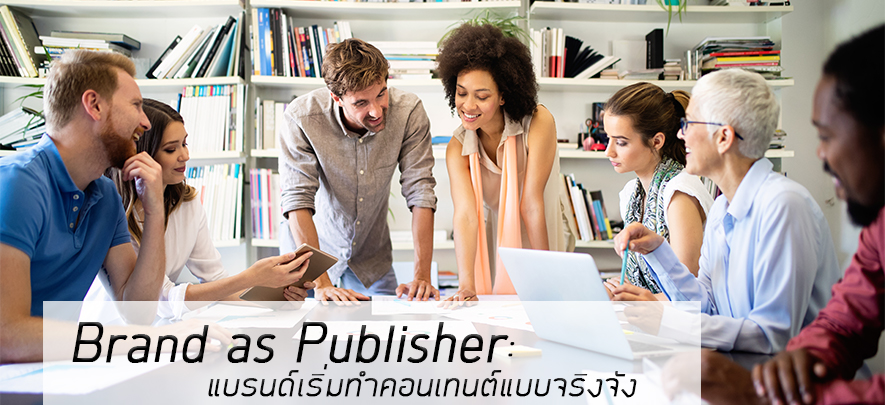 Brand as Publisher : แบรนด์เริ่มทำคอนเทนต์แบบจริงจัง